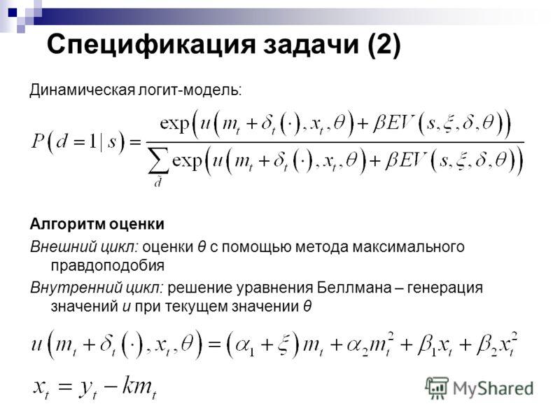 Динамическая логит-модель: Алгоритм оценки Внешний цикл: оценки θ с помощью метода максимального правдоподобия Внутренний цикл: решение уравнения Беллмана – генерация значений u при текущем значении θ Спецификация задачи (2)