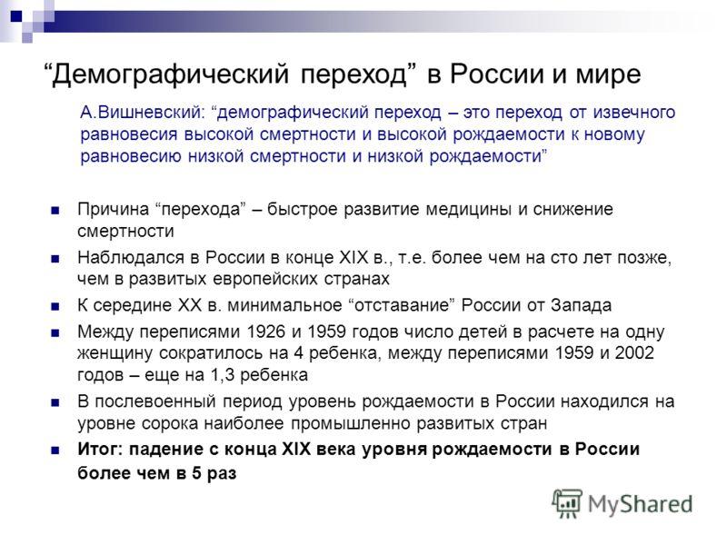 Демографический переход в России и мире Причина перехода – быстрое развитие медицины и снижение смертности Наблюдался в России в конце XIX в., т.е. более чем на сто лет позже, чем в развитых европейских странах К середине XX в. минимальное отставание