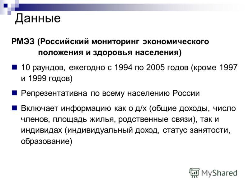Данные РМЭЗ (Российский мониторинг экономического ------положения и здоровья населения) 10 раундов, ежегодно с 1994 по 2005 годов (кроме 1997 и 1999 годов) Репрезентативна по всему населению России Включает информацию как о д/х (общие доходы, число ч