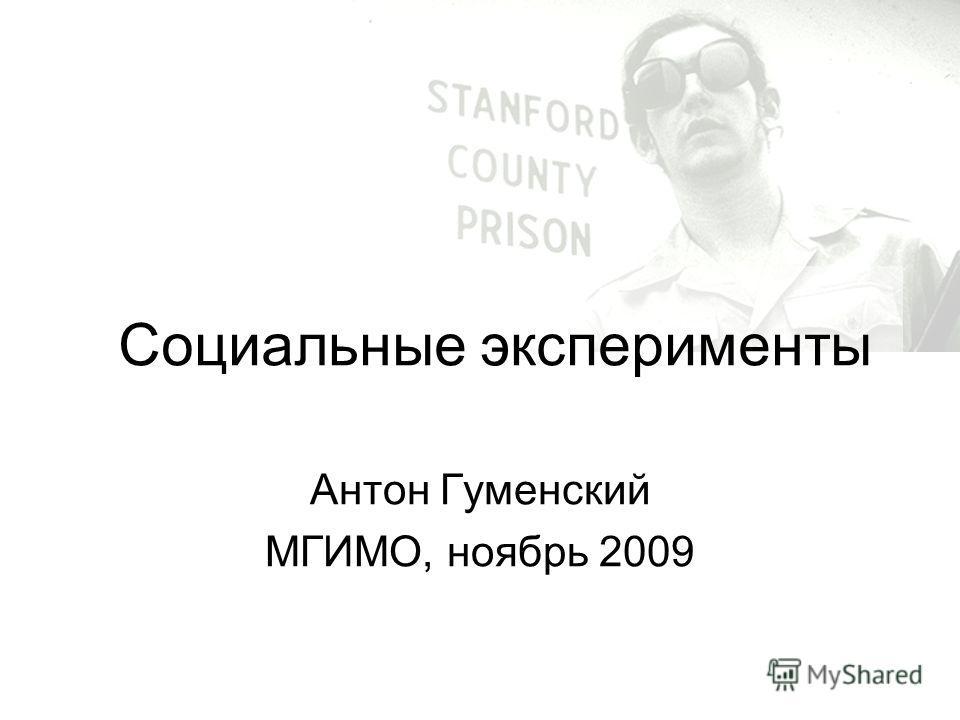 Социальные эксперименты Антон Гуменский МГИМО, ноябрь 2009
