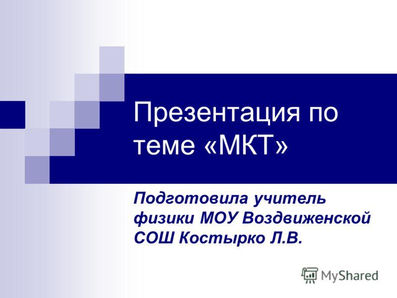 Презентация по теме «МКТ» Подготовила учитель физики МОУ Воздвиженской СОШ Костырко Л.В.