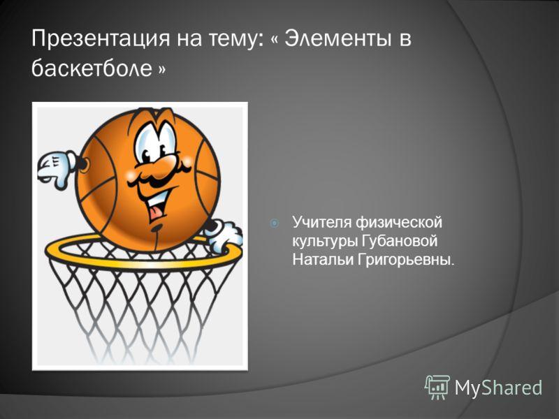 Презентация на тему: « Элементы в баскетболе » Учителя физической культуры Губановой Натальи Григорьевны.