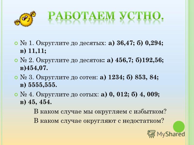 1. Округлите до десятых: а) 36,47; б) 0,294; в) 11,11; 2. Округлите до десяток : а) 456,7; б)192,56; в)454,07. 3. Округлите до сотен: а) 1234; б) 853, 84; в) 5555,555. 4. Округлите до сотых: а) 0, 012; б) 4, 009; в) 45, 454. В каком случае мы округля