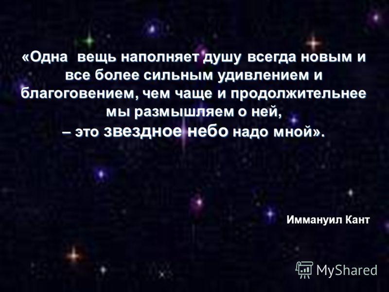 «Одна вещь наполняет душу всегда новым и все более сильным удивлением и благоговением, чем чаще и продолжительнее мы размышляем о ней, – это звездное небо надо мной». Иммануил Кант