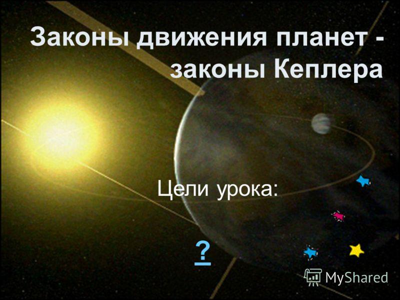 Законы движения планет - законы Кеплера Цели урока: ?