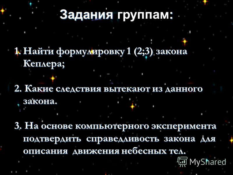 Задания : Задания группам: 1.Найти формулировку 1 (2;3) закона Кеплера; 2. Какие следствия вытекают из данного закона. 3. На основе компьютерного эксперимента подтвердить справедливость закона для описания движения небесных тел.