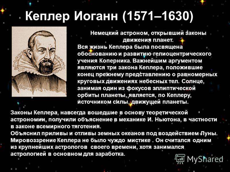 Кеплер Иоганн (1571–1630) Немецкий астроном, открывший законы движения планет. Вся жизнь Кеплера была посвящена обоснованию и развитию гелиоцентрического учения Коперника. Важнейшим аргументом являются три закона Кеплера, положившие конец прежнему пр