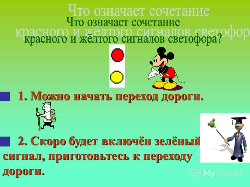 1. Можно начать переход дороги. 1. Можно начать переход дороги. 2. Скоро будет включён зелёный сигнал, приготовьтесь к переходу дороги. 2. Скоро будет включён зелёный сигнал, приготовьтесь к переходу дороги.