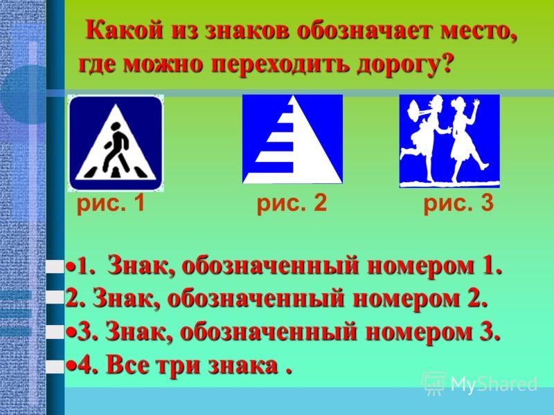 Какой из знаков обозначает место, где можно переходить дорогу? Какой из знаков обозначает место, где можно переходить дорогу? рис. 1 рис. 2 рис. 3 1. Знак, обозначенный номером 1. 1. Знак, обозначенный номером 1. 2. Знак, обозначенный номером 2. 3. З