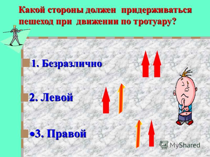 Какой стороны должен придерживаться пешеход при движении по тротуару? пешеход при движении по тротуару? 2. Левой 2. Левой 3. Правой 3. Правой 1. Безразлично