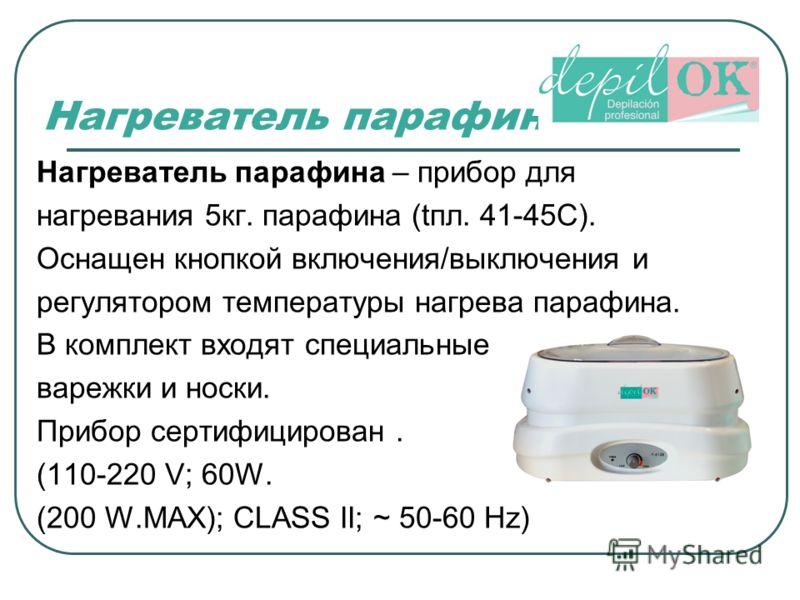 Нагреватель парафина Нагреватель парафина – прибор для нагревания 5кг. парафина (tпл. 41-45С). Оснащен кнопкой включения/выключения и регулятором температуры нагрева парафина. В комплект входят специальные варежки и носки. Прибор сертифицирован. (110