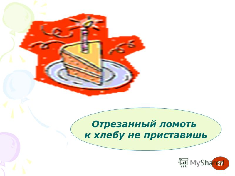 27 Отрезанный ломоть к хлебу не приставишь 27