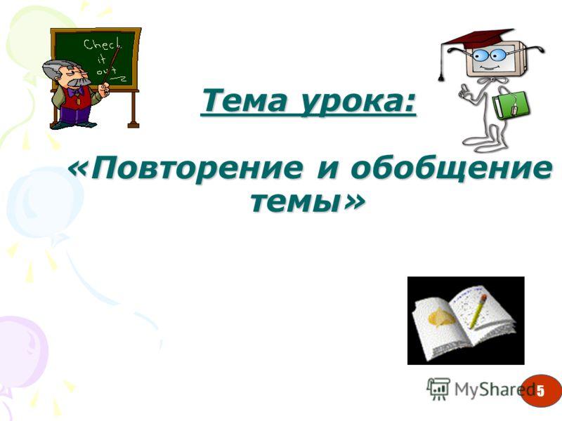 5 Тема урока: «Повторение и обобщение темы» 5