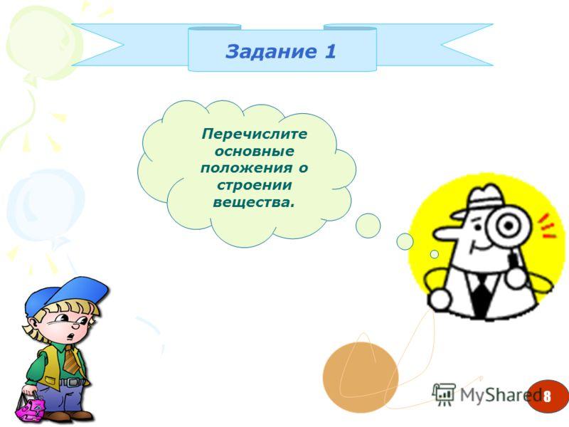 8 Задание 1 Перечислите основные положения о строении вещества. 8