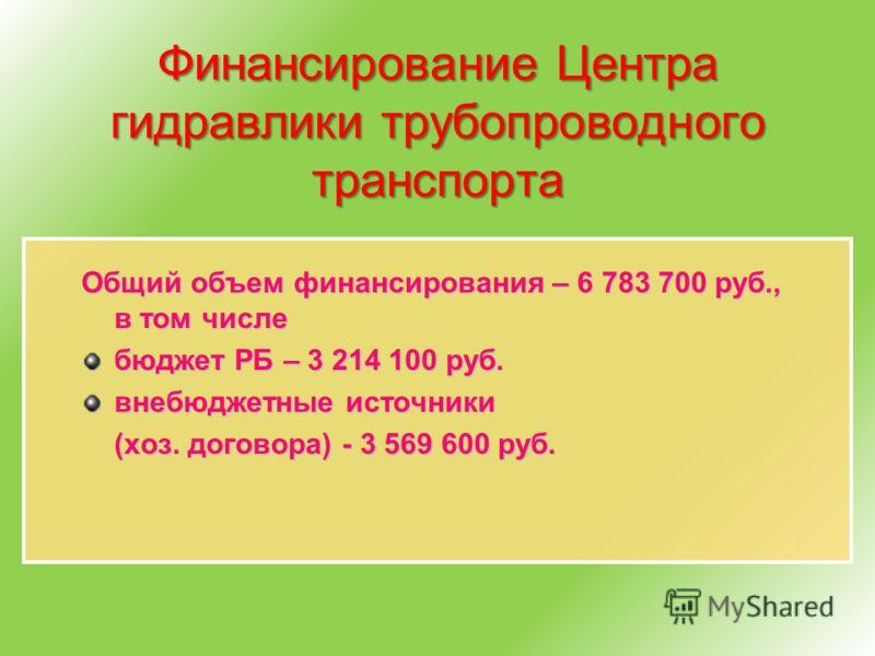 Финансирование Центра гидравлики трубопроводного транспорта Общий объем финансирования – 6 783 700 руб., в том числе бюджет РБ – 3 214 100 руб. внебюджетные источники (хоз. договора) - 3 569 600 руб.