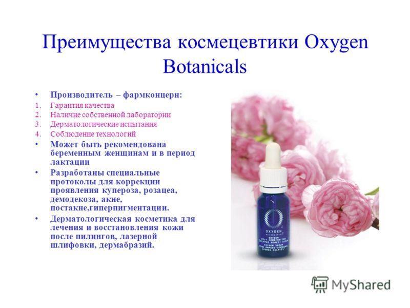 Преимущества космецевтики Oxygen Botanicals Производитель – фармконцерн: 1.Гарантия качества 2.Наличие собственной лаборатории 3.Дерматологические испытания 4.Соблюдение технологий Может быть рекомендована беременным женщинам и в период лактации Разр