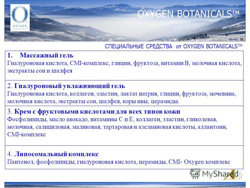 OXYGEN BOTANICALS тм СПЕЦИАЛЬНЫЕ СРЕДСТВА от ОXYGEN BOTANICALS TM 1.Массажный гель Гиалуроновая кислота, CMI-комплекс, глицин, фруктоза, витамин В, молочная кислота, экстракты сои и шалфея 2. Гиалуроновый увлажняющий гель Гиалуроновая кислота, коллаг