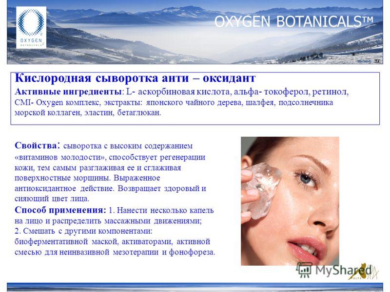 OXYGEN BOTANICALS тм Кислородная сыворотка анти – оксидант Активные ингредиенты: L- аскорбиновая кислота, альфа- токоферол, ретинол, CMI- Oxygen комплекс, экстракты: японского чайного дерева, шалфея, подсолнечника морской коллаген, эластин, бетаглюка