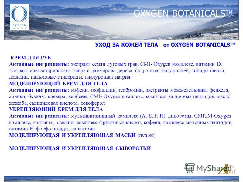 OXYGEN BOTANICALS тм УХОД ЗА КОЖЕЙ ТЕЛА от ОXYGEN BOTANICALS TM КРЕМ ДЛЯ РУК Активные ингредиенты: экстракт семян луговых трав, CMI- Oxygen комплекс, витамин D, экстракт александрийского лавра и даммарова дерева, гидролизат водорослей, липиды шелка,