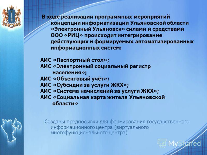 В ходе реализации программных мероприятий концепции информатизации Ульяновской области «Электронный Ульяновск» силами и средствами ООО «РИЦ» происходит интегрирование действующих и формируемых автоматизированных информационных систем: АИС «Паспортный