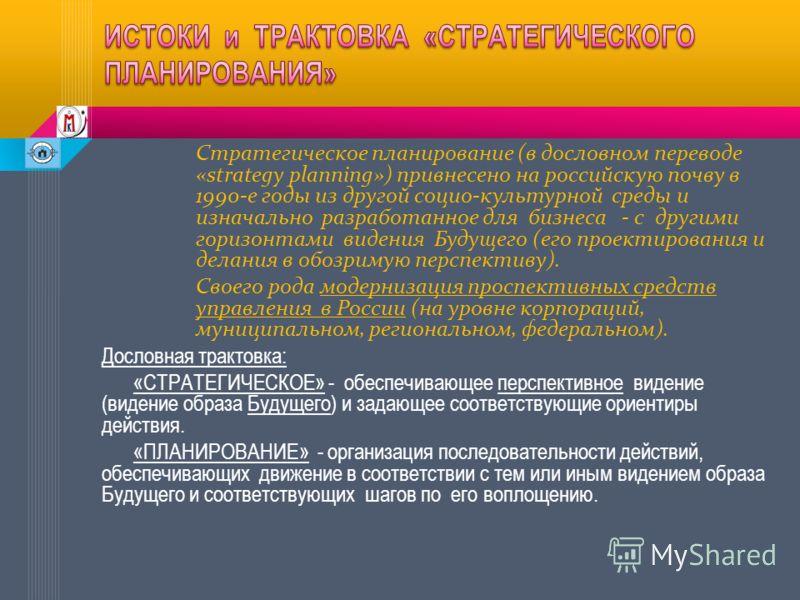 Стратегическое планирование (в дословном переводе «strategy planning») привнесено на российскую почву в 1990-е годы из другой социо-культурной среды и изначально разработанное для бизнеса - с другими горизонтами видения Будущего (его проектирования и