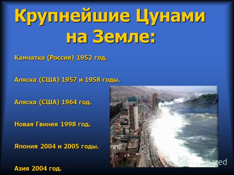 Крупнейшие Цунами на Земле: Камчатка (Россия) 1952 год. Аляска (США) 1957 и 1958 годы. Аляска (США) 1964 год. Новая Гвинея 1998 год. Япония 2004 и 2005 годы. Азия 2004 год.