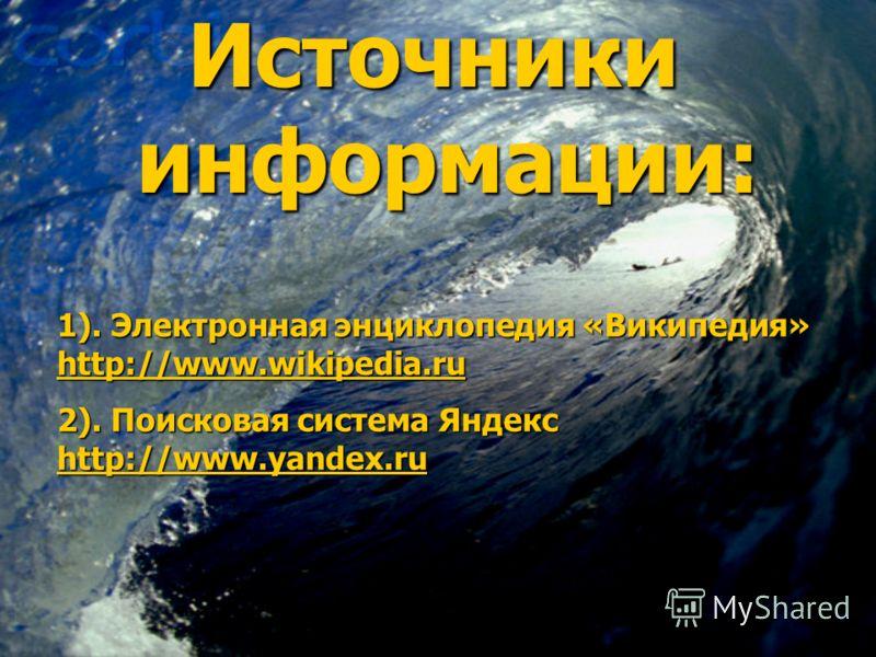 Источники информации: Источники информации: 1). Электронная энциклопедия «Википедия» http://www.wikipedia.ru http://www.wikipedia.ru http://www.wikipedia.ru 2). Поисковая система Яндекс http://www.yandex.ru http://www.yandex.ru http://www.yandex.ru