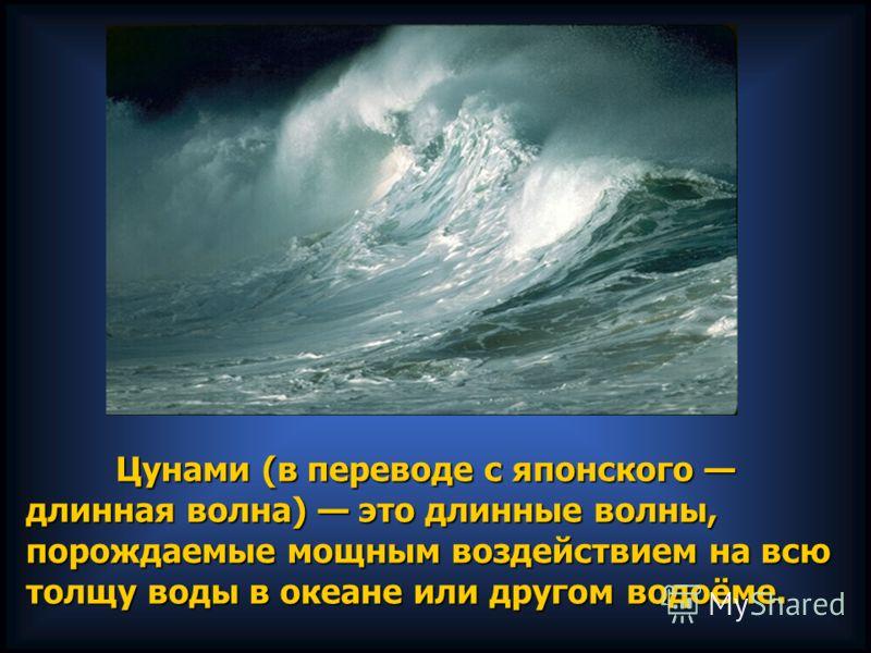 Цунами (в переводе с японского длинная волна) это длинные волны, порождаемые мощным воздействием на всю толщу воды в океане или другом водоёме. Цунами (в переводе с японского длинная волна) это длинные волны, порождаемые мощным воздействием на всю то