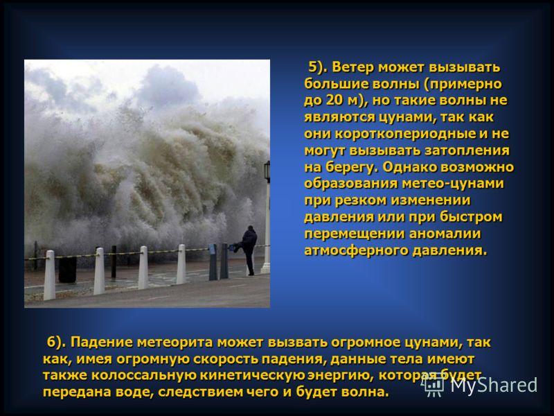 5). Ветер может вызывать большие волны (примерно до 20 м), но такие волны не являются цунами, так как они короткопериодные и не могут вызывать затопления на берегу. Однако возможно образования метео-цунами при резком изменении давления или при быстро