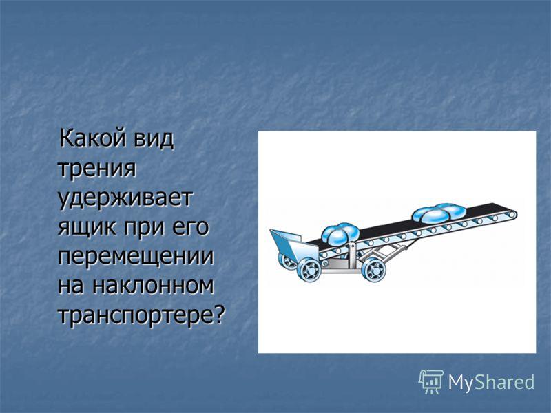 Какой вид трения удерживает ящик при его перемещении на наклонном транспортере? Какой вид трения удерживает ящик при его перемещении на наклонном транспортере?