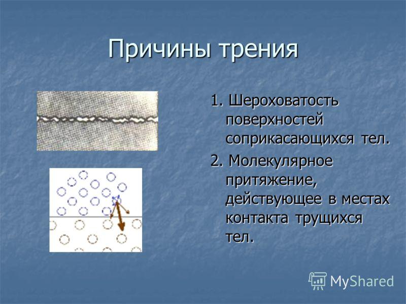 Причины трения 1. Шероховатость поверхностей соприкасающихся тел. 2. Молекулярное притяжение, действующее в местах контакта трущихся тел.
