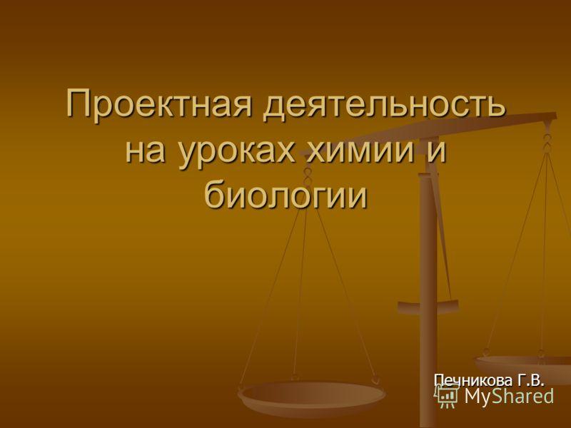 Проектная деятельность на уроках химии и биологии Печникова Г.В.