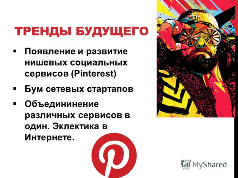 ТРЕНДЫ БУДУЩЕГО Появление и развитие нишевых социальных сервисов (Pinterest) Бум сетевых стартапов Объедининение различных сервисов в один. Эклектика в Интернете.