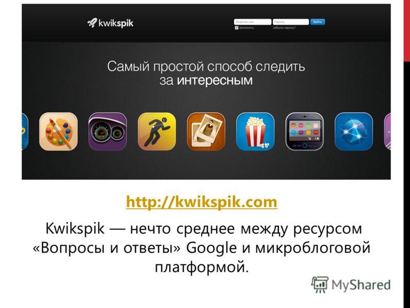 http://kwikspik.com Kwikspik нечто среднее между ресурсом «Вопросы и ответы» Google и микроблоговой платформой.