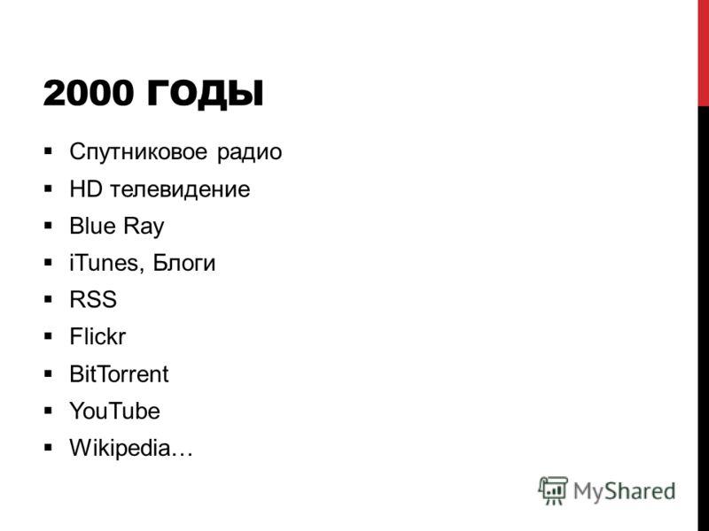 2000 ГОДЫ Спутниковое радио HD телевидение Blue Ray iTunes, Блоги RSS Flickr BitTorrent YouTube Wikipedia…