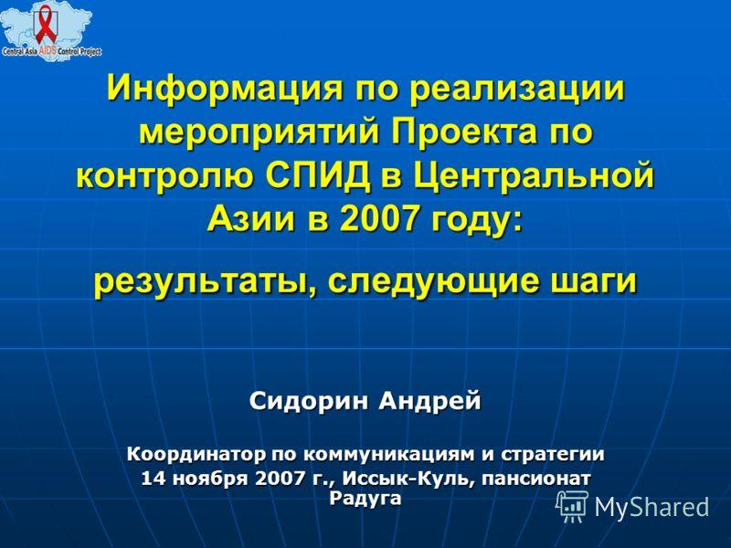 Информация по реализации мероприятий Проекта по контролю СПИД в Центральной Азии в 2007 году: результаты, следующие шаги Сидорин Андрей Координатор по коммуникациям и стратегии 14 ноября 2007 г., Иссык-Куль, пансионат Радуга