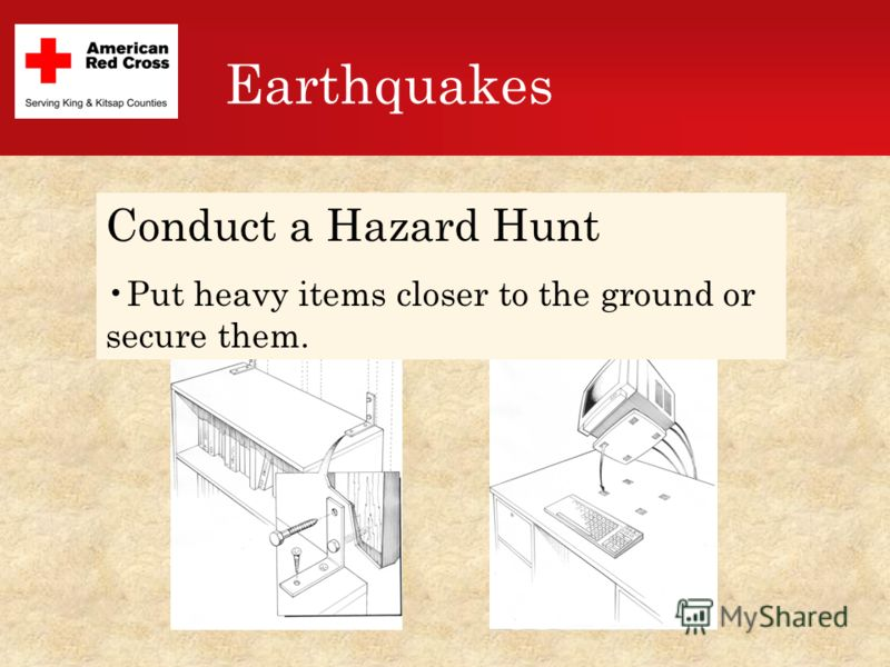 Earthquakes Conduct a Hazard Hunt Put heavy items closer to the ground or secure them.