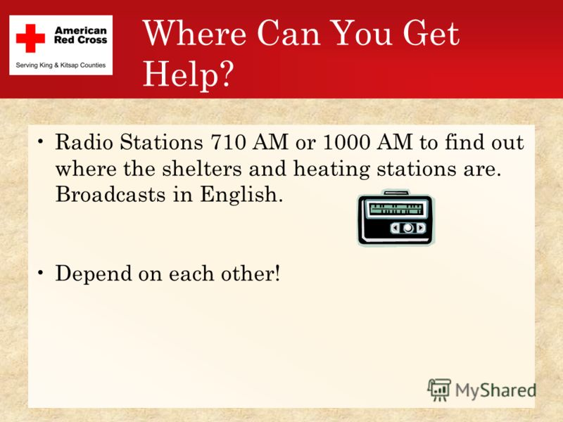 Where Can You Get Help? Radio Stations 710 AM or 1000 AM to find out where the shelters and heating stations are. Broadcasts in English. Depend on each other!