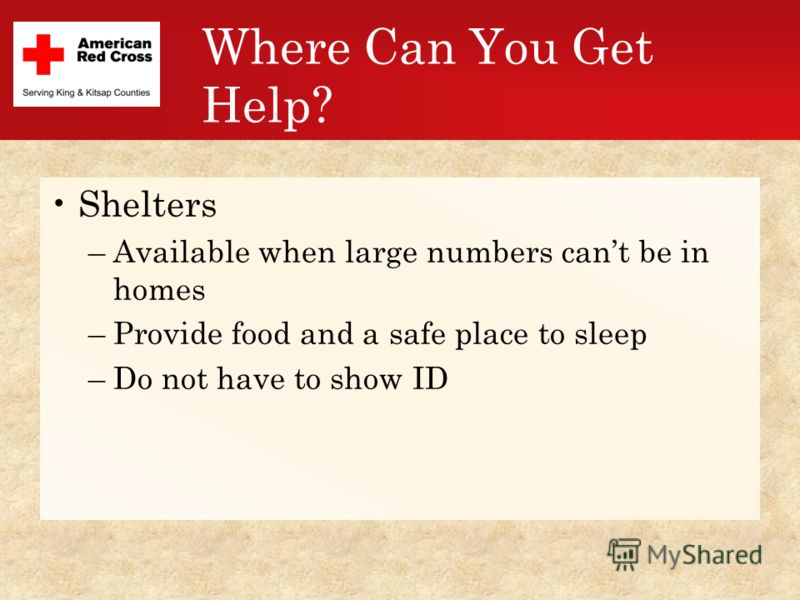 Where Can You Get Help? Shelters –Available when large numbers cant be in homes –Provide food and a safe place to sleep –Do not have to show ID