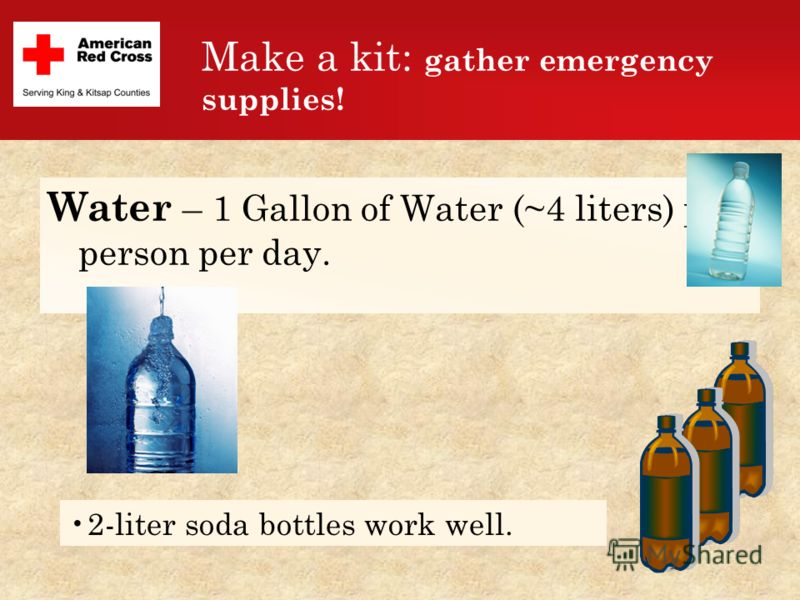 Make a kit: gather emergency supplies! Water – 1 Gallon of Water (~4 liters) per person per day. 2-liter soda bottles work well.