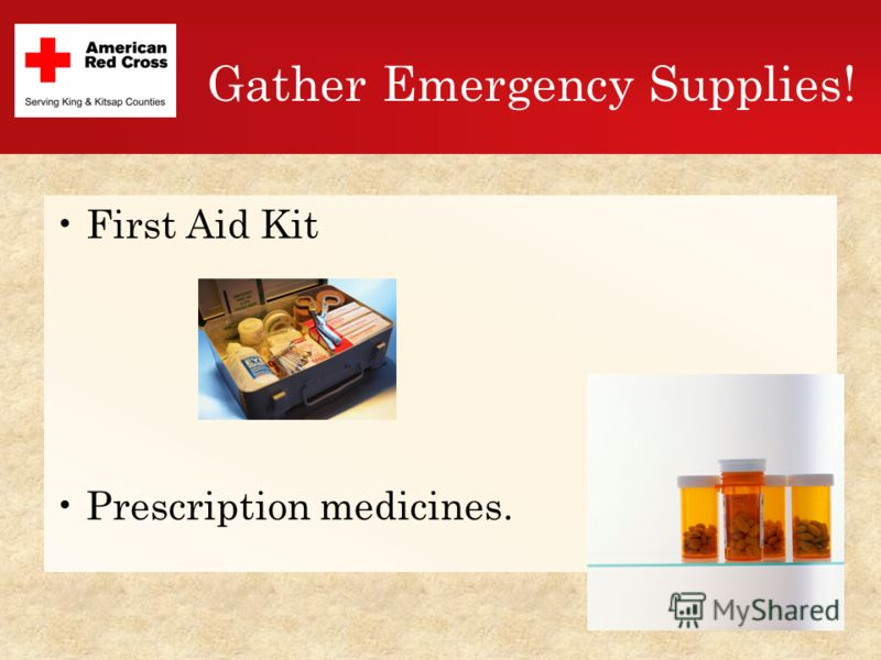 Gather Emergency Supplies! First Aid Kit Prescription medicines.