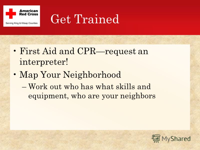 Get Trained First Aid and CPRrequest an interpreter! Map Your Neighborhood –Work out who has what skills and equipment, who are your neighbors