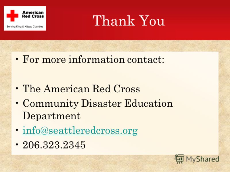 Thank You For more information contact: The American Red Cross Community Disaster Education Department info@seattleredcross.org 206.323.2345