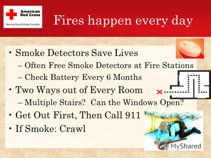 Fires happen every day Smoke Detectors Save Lives –Often Free Smoke Detectors at Fire Stations –Check Battery Every 6 Months Two Ways out of Every Room –Multiple Stairs? Can the Windows Open? Get Out First, Then Call 911 If Smoke: Crawl