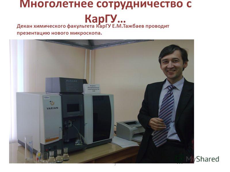 Многолетнее сотрудничество с КарГУ… 3 Декан химического факультета КарГУ Е.М.Тажбаев проводит презентацию нового микроскопа.