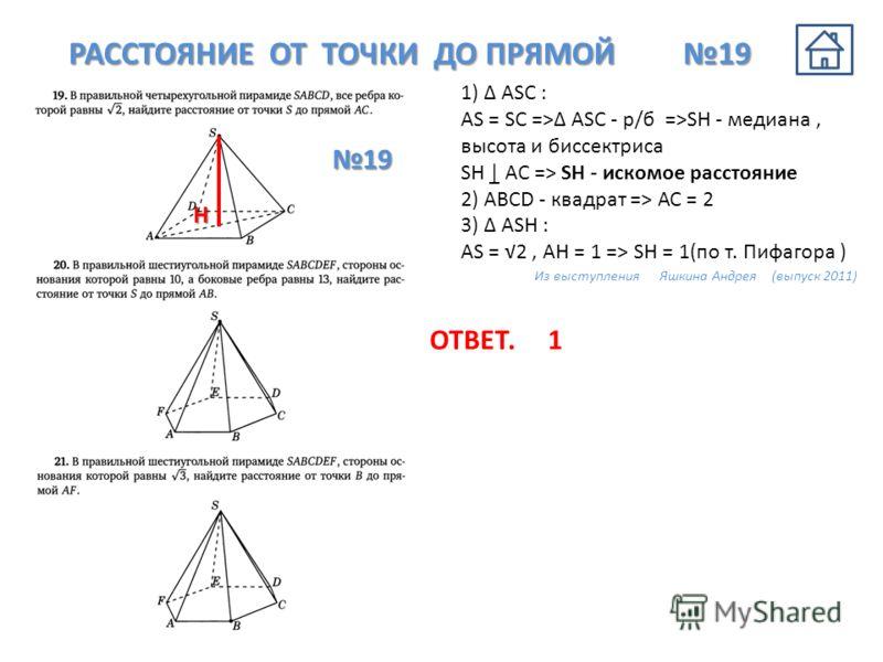 1) АSС : AS = SC => ASC - р/б =>SH - медиана, высота и биссектриса SH | AC => SH - искомое расстояние 2) ABCD - квадрат => АС = 2 3) ASH : AS = 2, AH = 1 => SH = 1(по т. Пифагора ) Из выступления Яшкина Андрея (выпуск 2011) РАССТОЯНИЕ ОТ ТОЧКИ ДО ПРЯ