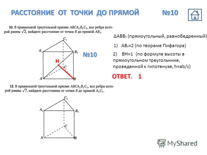 РАССТОЯНИЕ ОТ ТОЧКИ ДО ПРЯМОЙ 10 АВB (прямоугольный, равнобедренный) 1) АB=2 (по теореме Пифагора) 2) ВН=1 (по формуле высоты в прямоугольном треугольнике, проведенной к гипотенузе, h=ab/c) Н ОТВЕТ.1 10