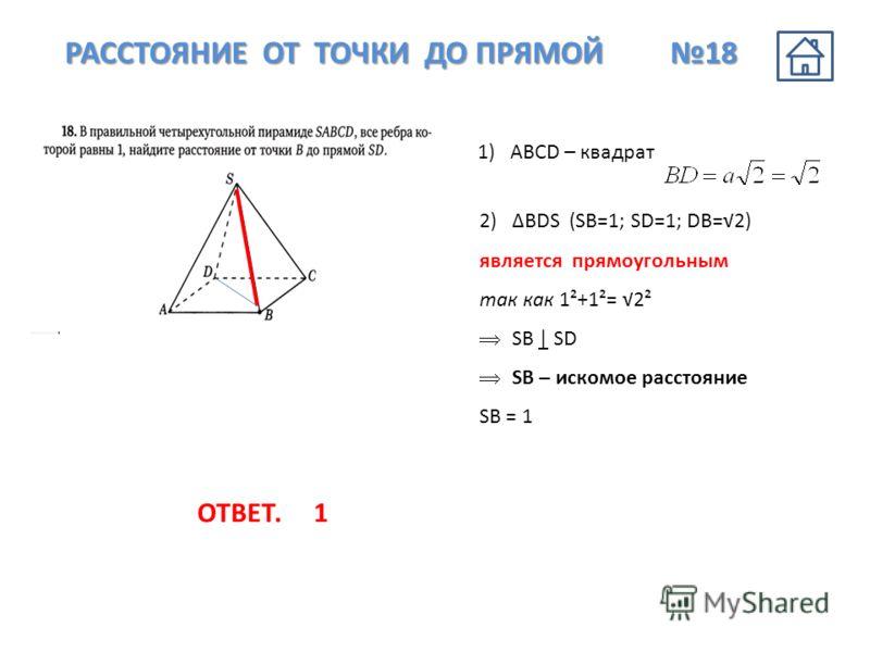 РАССТОЯНИЕ ОТ ТОЧКИ ДО ПРЯМОЙ 18 1)АВCD – квадрат 2)BDS (SB=1; SD=1; DB=2) является прямоугольным так как 1²+1²= 2² SB | SD SB – искомое расстояние SB = 1 ОТВЕТ.1