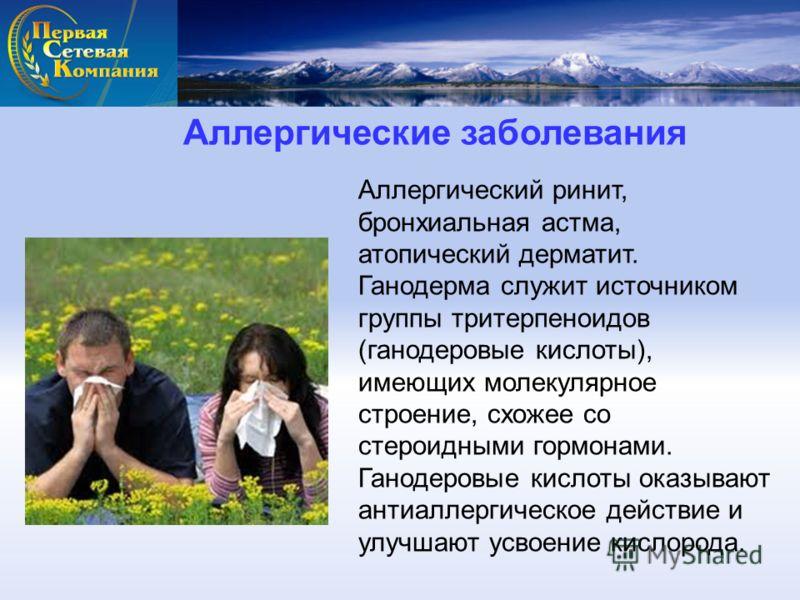 Аллергические заболевания Аллергический ринит, бронхиальная астма, атопический дерматит. Ганодерма служит источником группы тритерпеноидов (ганодеровые кислоты), имеющих молекулярное строение, схожее со стероидными гормонами. Ганодеровые кислоты оказ
