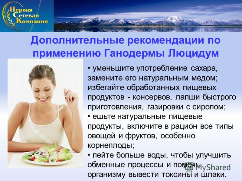 Дополнительные рекомендации по применению Ганодермы Люцидум уменьшите употребление сахара, замените его натуральным медом; избегайте обработанных пищевых продуктов - консервов, лапши быстрого приготовления, газировки с сиропом; ешьте натуральные пище